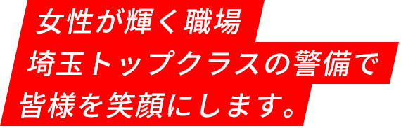 女性が輝く職場、埼玉トップクラスの警備で皆様を笑顔にします。